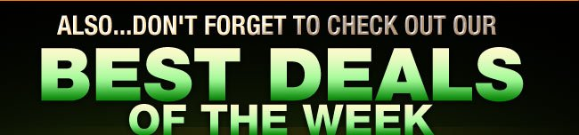 ALSO...DON'T FORGET TO CHECK OUT OUR BEST DEALS OF THE WEEK