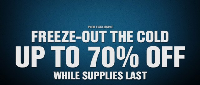 WEB EXCLUSIVE | FREEZE-OUT THE COLD | UP TO 70% OFF WHILE SUPPLIES LAST