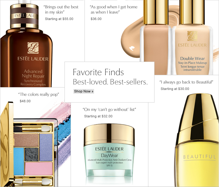 "Favorite Finds Best-Loved. Best-Sellers.  Shop Now»  ""Brings out the best in my skin"" Starting at $55.00  ""As good when I get home as when I leave"" $36.00  ""The colors really pop"" $48.00  ""On my 'can't go without' list"" $38.00  ""I always go back to Beautiful"" Starting at $30.00"