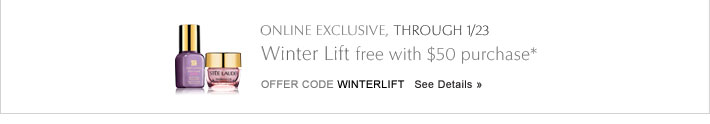 ONLINE EXCLUSIVE, THROUGH 1/23 Winter Lift free with $50 purchase* Offer Code WINTERLIFT    See Details »