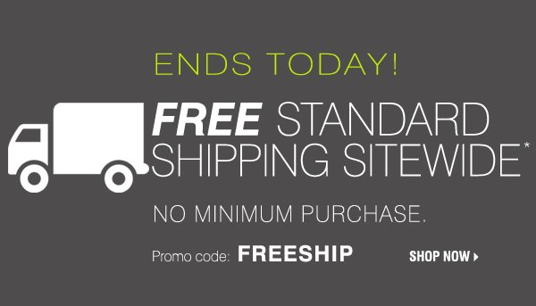 ENDS TODAY! FREE standard SHIPPING sitewide!* No minimum purchase. PROMO CODE: FREESHIP. SHOP NOW.