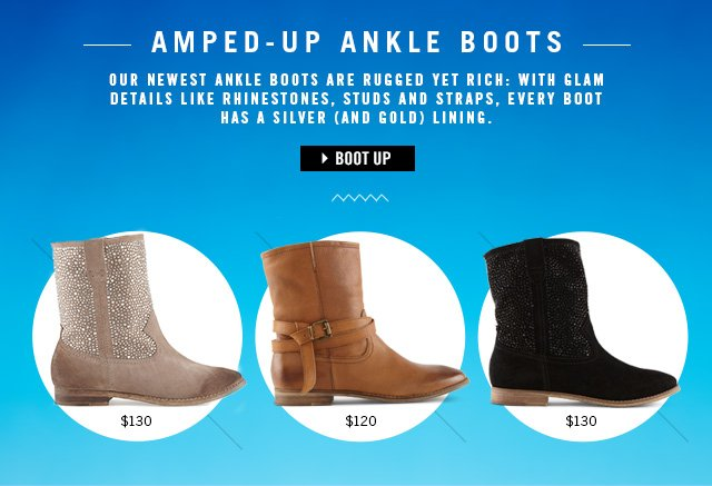 AMPED-UP ANKLE BOOTS Our newest ankle boots are rugged yet rich: with glam details like rhinestones, studs and straps, every boot has a silver (and gold) lining.