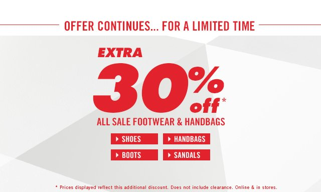 OFFER CONTINUES! EXTRA 30% OFF* ALL SALE FOOTWEAR & HANDBAGS