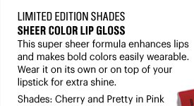 Limited Edition Shades SHEER COLOR LIP GLOSS, $24 This super sheer forumla enhances lips and makes bold colors easily wearable. Wear it on its own or on top of your lipstick for extra shine. Shades: Cherry and Pretty in Pink