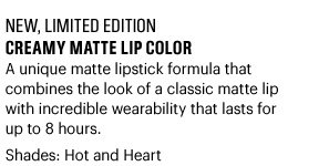 New, Limited Edtion CREAMY MATTE LIP COLOR, $24 A unique matte lipstick formula that combines the look of a classic matte  lip with incredible wearability that lasts for up to 8 hours. Shdes: Hot and Heart