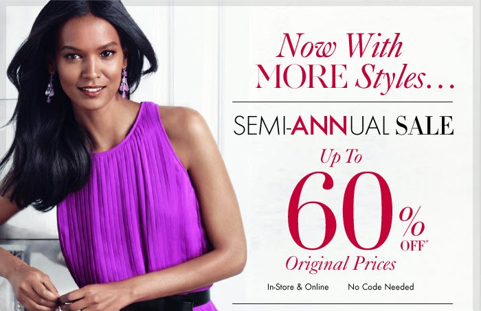 Now With MORE Styles...  SEMI–ANNUAL SALE Up To 60% OFF* Original Prices  In–Store & Online No Code Needed