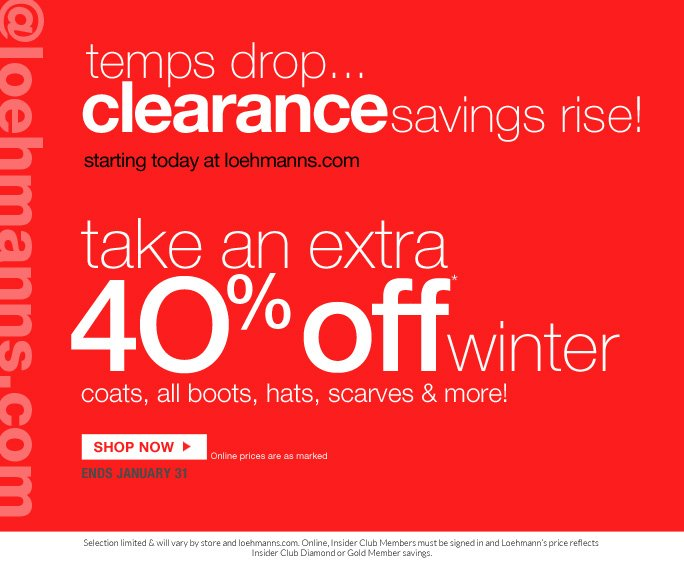 @loehmanns.com   temps drop...  clearance savings rise!  starting today at loehmanns.com  take an extra   4O% off* winter coats, all boots, hats, scarves & more!   SHOP NOW Online prices are as marked ends january 31  Selection limited & will vary by store and loehmanns.com. Online, Insider Club Members must be signed in and Loehmann's price reflects  Insider Club Diamond or Gold Member savings.  *40% off winter category clearance PROMOTIONAL OFFER is VALID now thru  2/1/13 at 2:59AM EST Online only. Free shipping offer applies on orders of $100 or more, prior to sales tax and after any applicable discounts, only for standard shipping to one single address in the Continental US per order.  Online, no promo code is required, Loehmann's price reflects clearance offer.  Offers not valid on previous purchases or regular price and excludes fragrances,  hair care products, the purchase of  gift cards and Insider Club Membership fee. Cannot be used in conjunction with employee discount, any other coupon or promotion.  Discount may not be applied towards taxes, shipping & handling.  Quantities are limited & exclusions may apply. Please see loehmanns.com for details. Void in states where prohibited by law, no cash value except where prohibited, then the cash value is 1/100. Returns and exchanges are subject to Returns/Exchange Policy Guidelines. 2013  †Standard text message & data charges apply. Text STOP to opt out or HELP for help. For the terms and conditions of the Loehmann's text message program, please visit http://pgminf.com/loehmanns.html or call 1-877-471-4885 for more information.