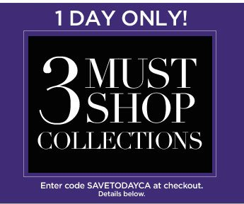 1 Day Only: 3 Must Shop Collections