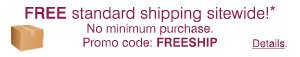 FREE standard shipping sitewide!* No minimum purchase. Promo code: FREESHIP.