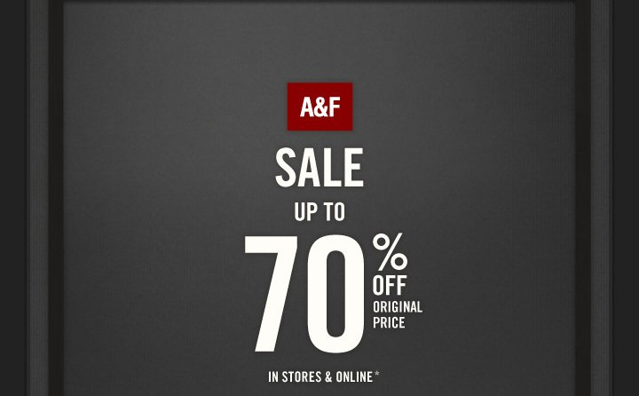 A&F          SALE UP TO          70% OFF ORIGINAL PRICE          IN STORES & ONLINE*