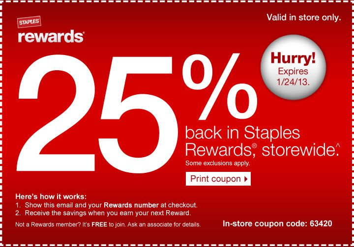 25% back in Staples Rewards,  storewide (^). Some exclusions apply. Here's how it works: 1. Show  this email and your Rewards number at checkout. 2. Receive the savings  when you earn your next Reward. Not a Rewards member? It's free to  join. Ask an associate for details. Print coupon. In-store coupon code:  63420. Valid in store only. Hurry! Expires 1/26/13.