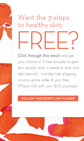 Want the 3-steps to healthy skin, Free? Click through this email and get your choice of 3 free samples to give skin exactly what it needs to look and  feel beautiful. Includes free shipping on your entire order & your free 9-Piece Gift with your $55 purchase. FOLLOW THIS SECRET LINK TO SHOP.