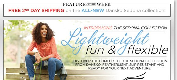 New Feature of the Week! Shop the NEW Dansko 'Sedona' Collection featuring lightweight, flexible and fun slip-resistant styles and enjoy FREE 2nd Day Shipping!*Available in a variety of colors and styles, shop now to find the best selection online and in stores at The Walking Company.