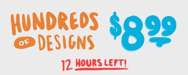 Hundreds of designs $8.99 - 12 hours left.
