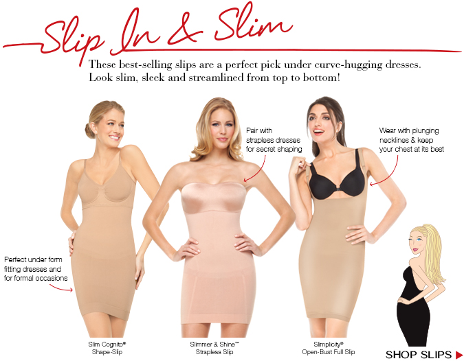 Slip In and Slim. These best-selling slips are a perfect pick under curve-hugging dresses. Look slim, sleek and streamlined from top to bottom! Shop Slips.