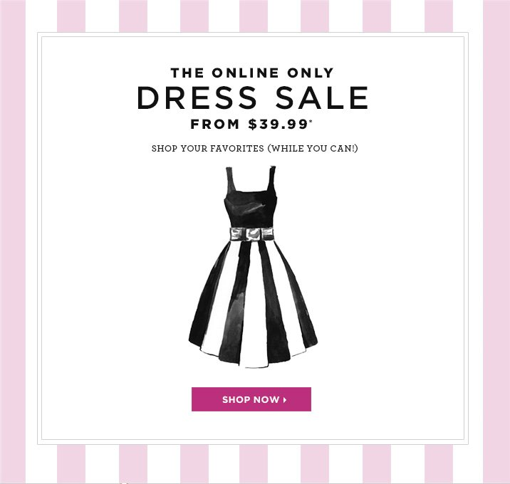 The online only Dress Sale from $39.99* Shop your favorites while you can