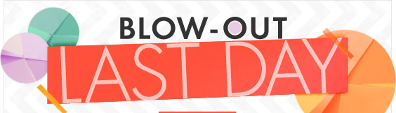 Last day for Blow-Out Sale!