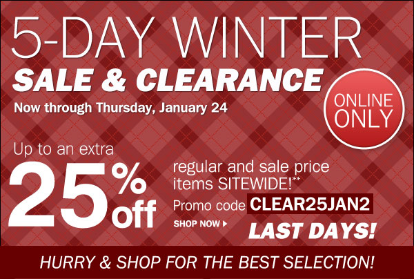 LAST DAYS! 5-Day Winter Sale & Clearance. Now through Thursday, January 24- Online Only. Up to an extra 25% off regular and sale price items SITEWIDE!**    Promo code CLEAR25JAN2. Shop now. Hurry & shop for the best selection!