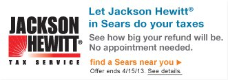 Jackson Hewitt(R) Tax Service | Let Jackson Hewitt(R) in Sears do your taxes | See how big your refund will be. No appointment needed. | find a Sears near you | Offer ends 4/15/13. See details