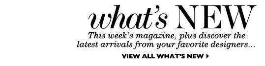 WHAT'S NEW – This week's magazine, plus discover the latest arrivals from your favorite designers...