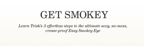 Get Smokey - Learn Trish's 3 effortless steps to the ultimate sexy, no-mess, crease-proof Easy Smokey Eye
