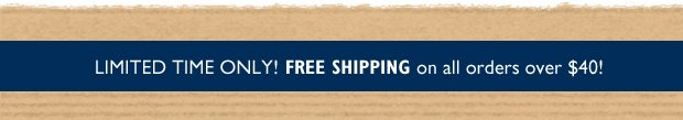 Limited Time Only! Free Shipping on all orders over $40!