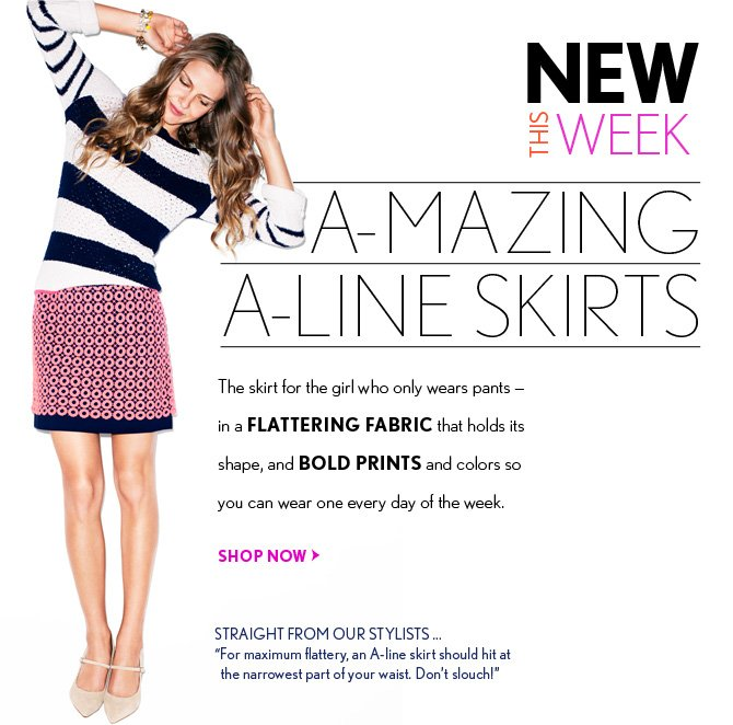 "NEW THIS WEEK  A—MAZING  A–LINE SKIRTS  The skirt for the girl who only wears pants – in a FLATTERING FABRIC that holds its shape, and BOLD PRINTS and colors so you can wear one every day of the week.  SHOP NOW  STRAIGHT FROM OUR STYLISTS... ""For maximum flattery, an A–line skirt should hit at the narrowest part of your waist. Don't slouch!"""