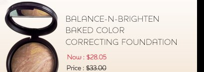 Balance-n-Brighten Baked Color Correcting Foundation Now: $28.05 Regularly: $33.00