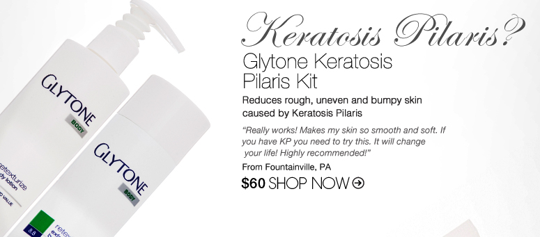 "Keratosis Pilaris? Try: Glytone Keratosis Pilaris Kit Reduces rough, uneven and bumpy skin caused by Keratosis Pilaris. ""Really works! Makes my skin so smooth and soft. If you have KP you need to try this. It will change your life! Highly recommended!"" –From Fountainville, PA $60 Shop Now>>"