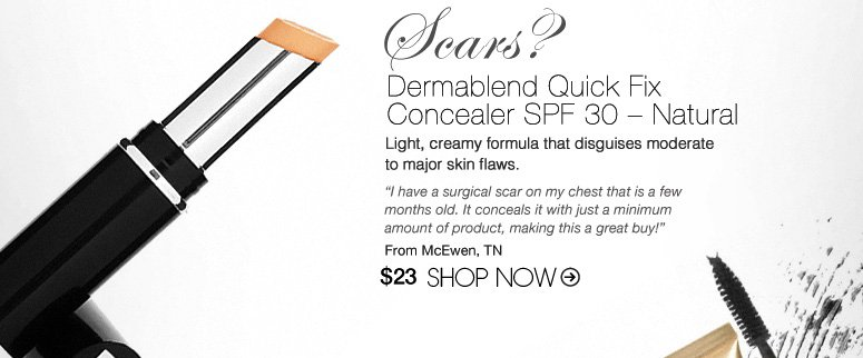 "Scars? Try: Dermablend Quick Fix Concealer SPF 30 – Natural Light, creamy formula that disguises moderate to major skin flaws. ""I have a surgical scar on my chest that is a few months old. It conceals it with just a minimum amount of product, making this a great buy!"" –From McEwen, TN $23 Shop Now>>"