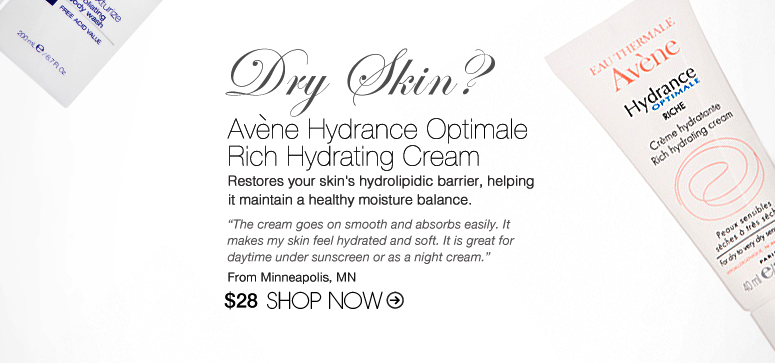 "Dry Skin? Try: Avene Hydrance Optimale Rich Hydrating Cream Restores your skin's hydrolipidic barrier, helping it maintain a healthy moisture balance. ""The cream goes on smooth and absorbs easily. It makes my skin feel hydrated and soft. It is great for daytime under sunscreen or as a night cream."" –From Minneapolis, MN $28 Shop Now>>"