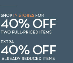 SHOP IN STORES FOR 40% OFF TWO FULL-PRICED ITEMS EXTRA 40% OFF ALREADY REDUCED ITEMS