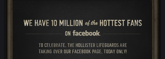 WE HAVE 10 MILLION OF THE HOTTEST FANS ON FACEBOOK. TO CELEBRATE. THE HOLLISTER LIFEGUARDS ARE TAKING OVER OUR FACEBOOK PAGE. TODAY ONLY!