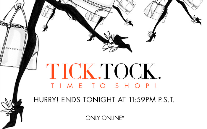 TICK. TOCK. TIME TO SHOP!  HURRY! ENDS TONIGHT AT 11:59PM P.S.T.  Only Online*