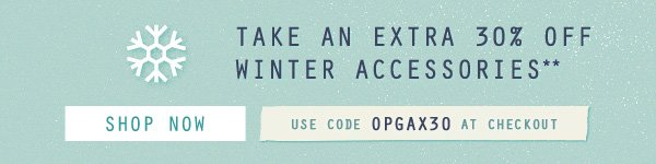 TAKE AN EXTRA 30% OFF WINTER ACCESSORIE S