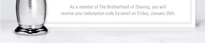 As a member of The Brotherhood of Shaving, you will receive your redemption code by email on Friday, January 25th
