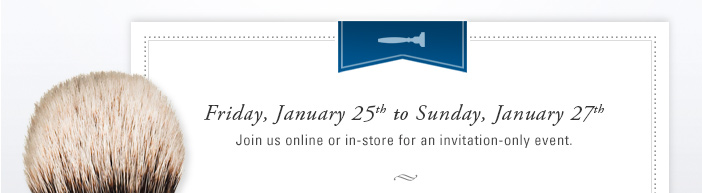 Friday, January 25 to Sunday, January 27. Join us online or in-store for an invitation-only event.