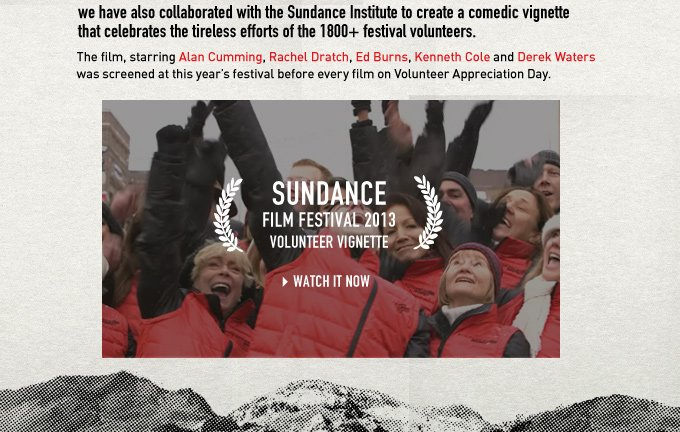 AS THE PROUD PROVIDERS OF THE OFFICIAL SUNDANCE FILM FESTIVAL VOLUNTEER JACKETS, we have also collaborated with the Sundance Institute to create a comedic vignette that celebrates the tireless efforts of the 1800+ festival volunteers. The film, starring Alan Cumming, Rachel Dratch, Ed Burns, Kenneth Cole and Derek Waters was screened at this year's festival before every film on Volunteer Appreciation Day.
