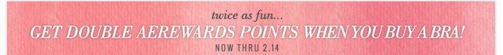 twice as fun... Get Double AEREWARDS Points When You Buy A Bra! Now Thru 2.14