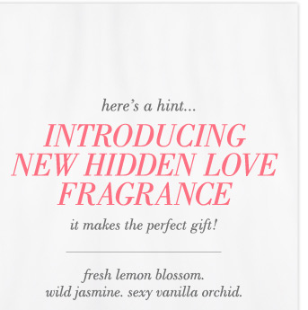here's a hint... Introducing New Hidden Love Fragrance | it makes the perfect gift! | fresh lemon blossom. wild jasmine. sexy vanilla orchid.