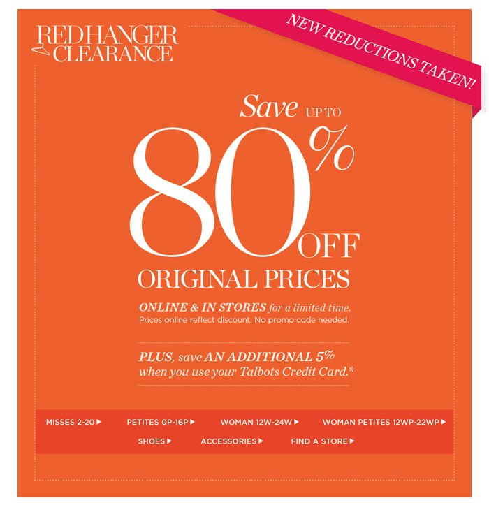 Red Hanger Clearance. New Reductions Taken! Save up to 80% off Original Prices. Online and in stores for a limited time. Prices online reflect discount. No promo code needed. Plus, save an additional 5% when you use your Talbots Credit Card. Shop All Sale. Find a Store.
