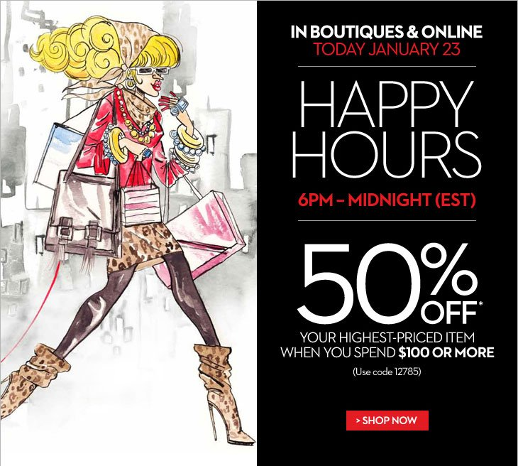 In Boutiques & Online Today, January 23  Happy Hours 6PM - Midnight (EST)  50% OFF* Your Highest-Priced Item When You Spend $100 or More  (Use code 12785)  SHOP NOW