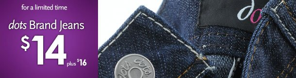 For a limited time - dots Brand Jeans $14 (plus $16)