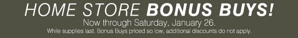 HOME STORE BONUS  BUYS! Now through Saturday, January 26. While supplies last. Bonus Buys priced so low, additional discounts do not apply.