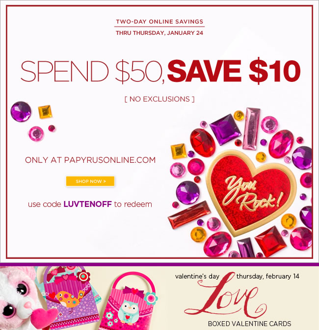 Two-Days Only  Spend $50, save $10 off your online order  Thru Thursday, January 24  No exclusions - Online Only   Use code LUVTENOFF to redeem   shop at www.papyrusonline.com