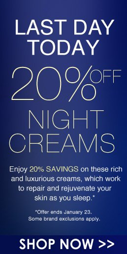 Last Call: 20% Off Night Creams Enjoy 20% savings on these rich and luxurious creams, which work to repair and rejuvenate your skin as you sleep. *Offer ends January 23. Some brand exclusions apply. LAST DAY TODAY! Shop Now>>