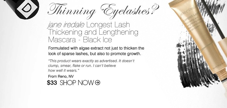 "Thinning Eyelashes? Try: jane iredale Longest Lash Thickening and Lengthening Mascara - Black Ice Formulated with algae extract not just to thicken the look of sparse lashes, but also to promote growth. ""This product wears exactly as advertised. It doesn't clump, smear, flake or run. I can't believe how well it wears."" –From Reno, NV $33 Shop Now>>"