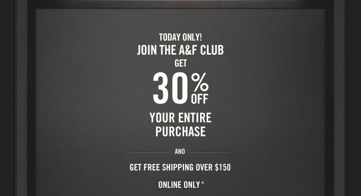 TODAY ONLY!     JOIN THE A&F CLUB GET 30% OFF YOUR ENTIRE PURCHASE AND GET FREE SHIPPING OVER $150 ONLINE ONLY*