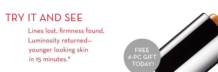 TRY IT AND SEE. Lines lost, firmness found, Luminosity returned - younger looking skin in 15 minutes.* FREE 4-PC GIFT TODAY!