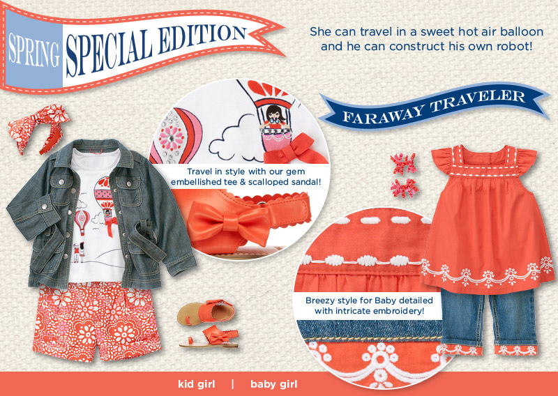 Spring Special Edition. She can travel in a sweet hot air balloon and he can construct his own robot! Faraway Traveler. Travel in style with our chambray safari jacket & scalloped sandal!. Breezy style for Baby detailed with intricate embroidery!